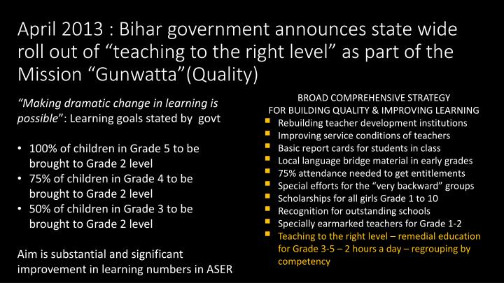 "April 2013 : Bihar government announces state wide roll out of ""teaching to the right level"" as part of the"