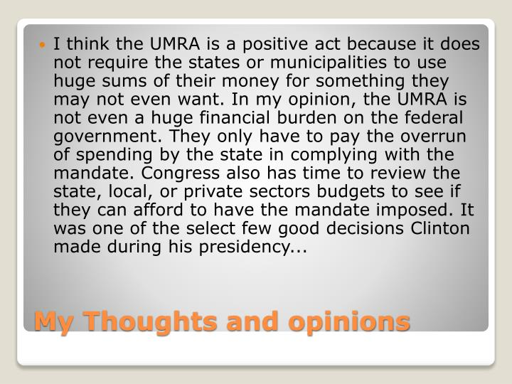 I think the UMRA is a positive act because it does not require the states or municipalities to use huge sums of their money for something they may not even want. In my opinion, the UMRA is not even a huge financial burden on the federal government. They only have to pay the overrun of spending by the state in complying with the mandate. Congress also has time to review the state, local, or private sectors budgets to see if they can afford to have the mandate imposed. It was one of the select few good decisions Clinton made during his presidency...