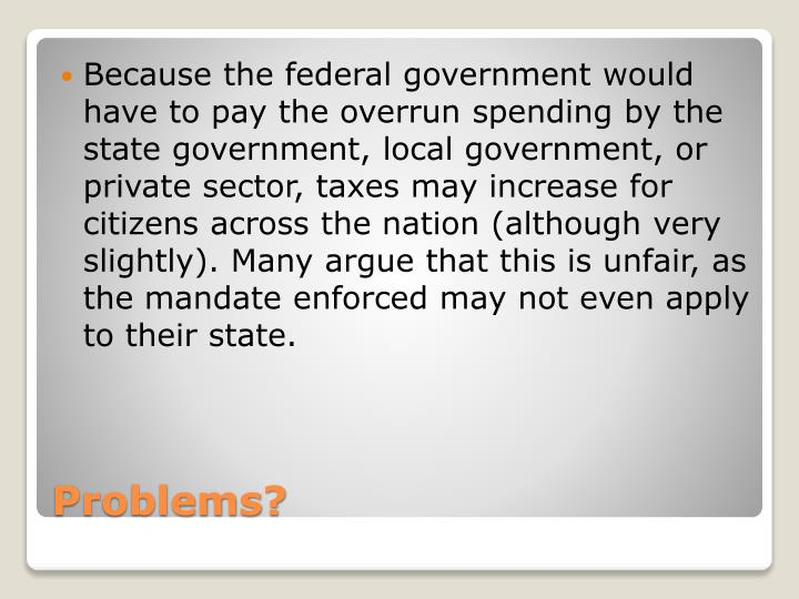 Because the federal government would have to pay the overrun spending by the state government, local government, or private sector, taxes may increase for citizens across the nation (although very slightly). Many argue that this is unfair, as the mandate enforced may not even apply to their state.