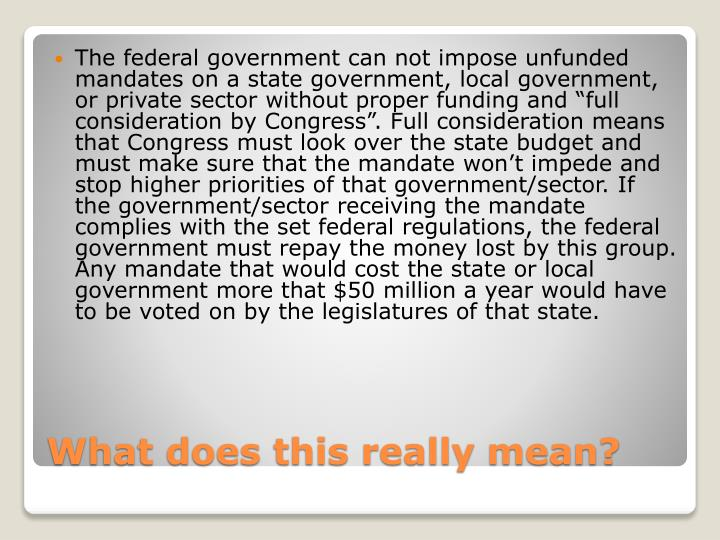 "The federal government can not impose unfunded mandates on a state government, local government, or private sector without proper funding and ""full consideration by Congress"". Full consideration means that Congress must look over the state budget and must make sure that the mandate won't impede and stop higher priorities of that government/sector. If the government/sector receiving the mandate complies with the set federal regulations, the federal government must repay the money lost by this group. Any mandate that would cost the state or local government more that $50 million a year would have to be voted on by the legislatures of that state."