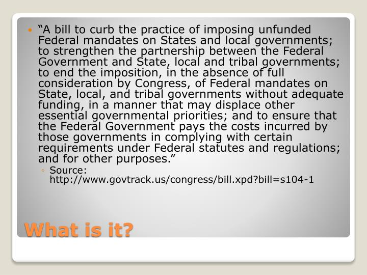 """A bill to curb the practice of imposing unfunded Federal mandates on States and local governments; to strengthen the partnership between the Federal Government and State, local and tribal governments; to end the imposition, in the absence of full consideration by Congress, of Federal mandates on State, local, and tribal governments without adequate funding, in a manner that may displace other essential governmental priorities; and to ensure that the Federal Government pays the costs incurred by those governments in complying with certain requirements under Federal statutes and regulations; and for other purposes."""