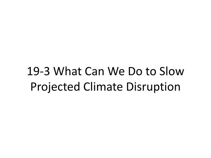 19-3 What Can We Do to Slow Projected Climate Disruption