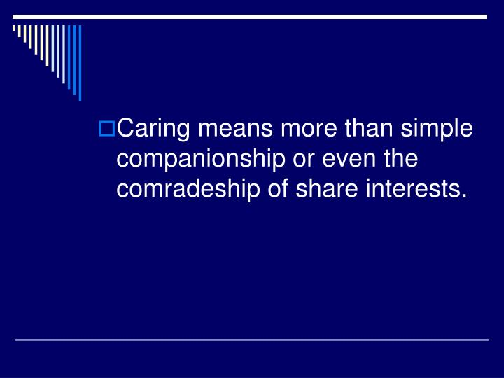 Caring means more than simple companionship or even the comradeship of share interests.