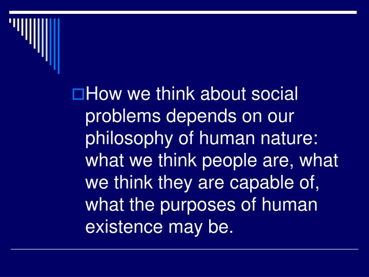 How we think about social problems depends on our philosophy of human nature: what we think people are, what we think they are capable of, what the purposes of human existence may be.