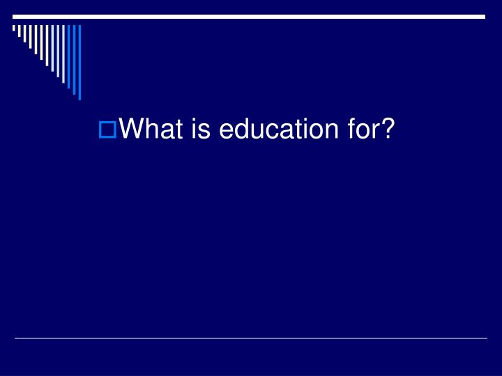 What is education for?