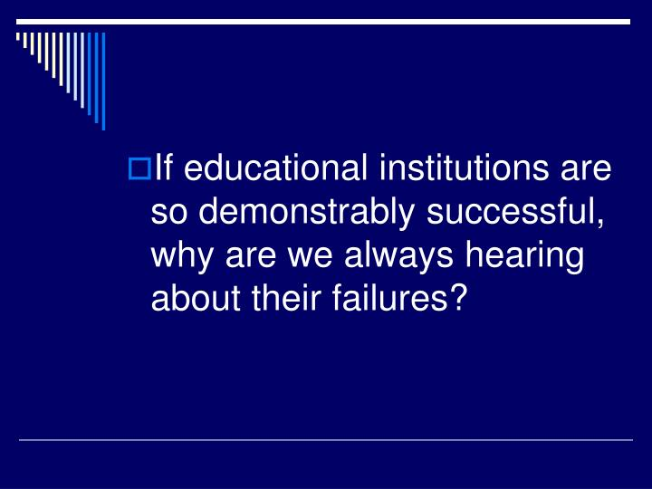 If educational institutions are so demonstrably successful, why are we always hearing about their failures?