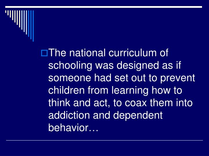 The national curriculum of schooling was designed as if someone had set out to prevent children from learning how to think and act, to coax them into addiction and dependent behavior…