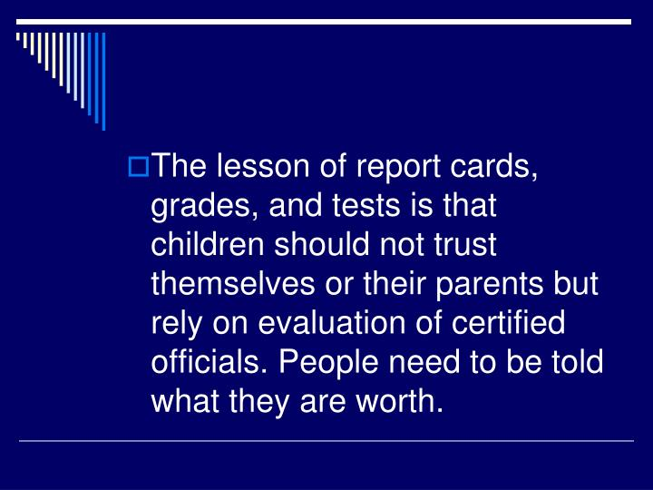 The lesson of report cards, grades, and tests is that children should not trust themselves or their parents but rely on evaluation of certified officials. People need to be told what they are worth.