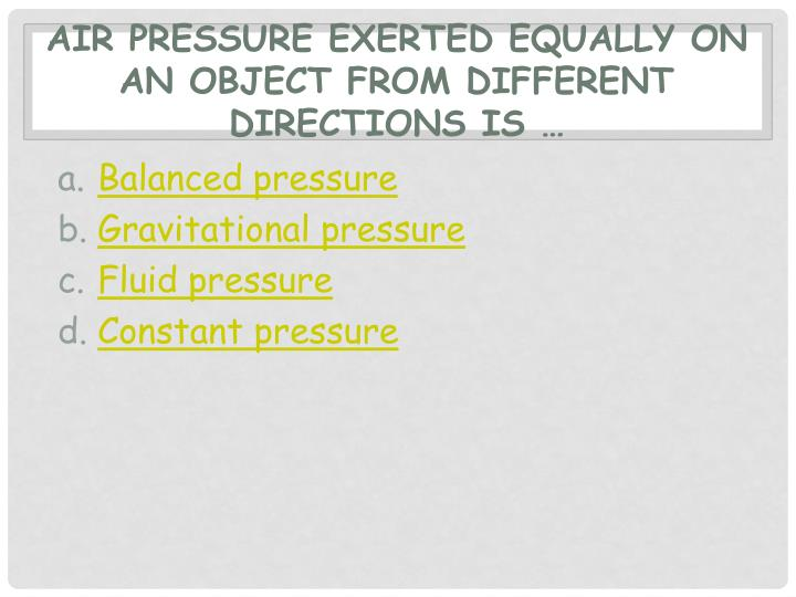 Air pressure exerted equally on an object from different directions is …
