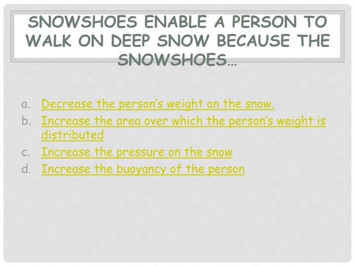 Snowshoes enable a person to walk on deep snow because the snowshoes