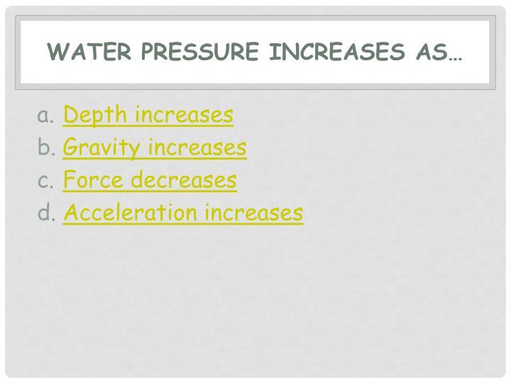 Water pressure increases as…
