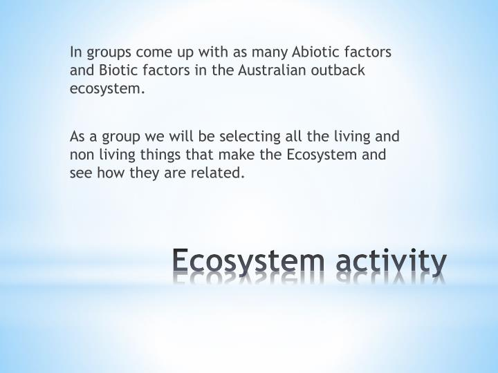 In groups come up with as many Abiotic factors and Biotic factors in the Australian outback ecosystem.