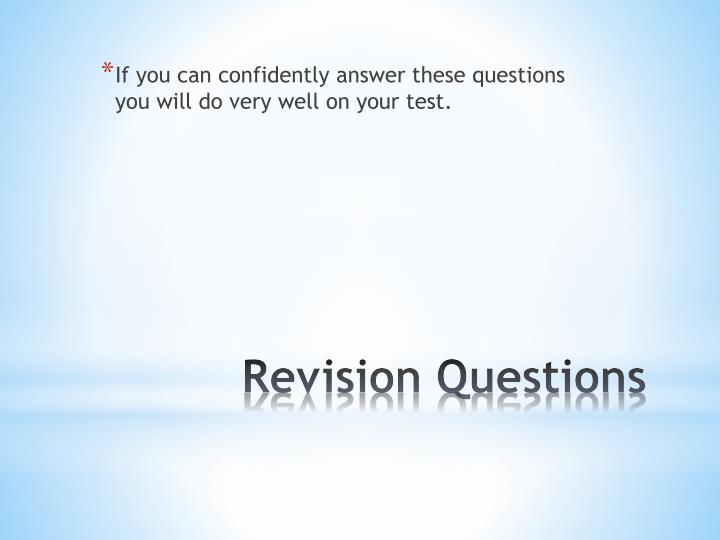 If you can confidently answer these questions you will do very well on your test.