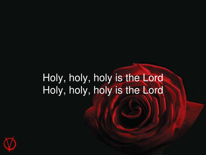 Holy, holy, holy is the Lord