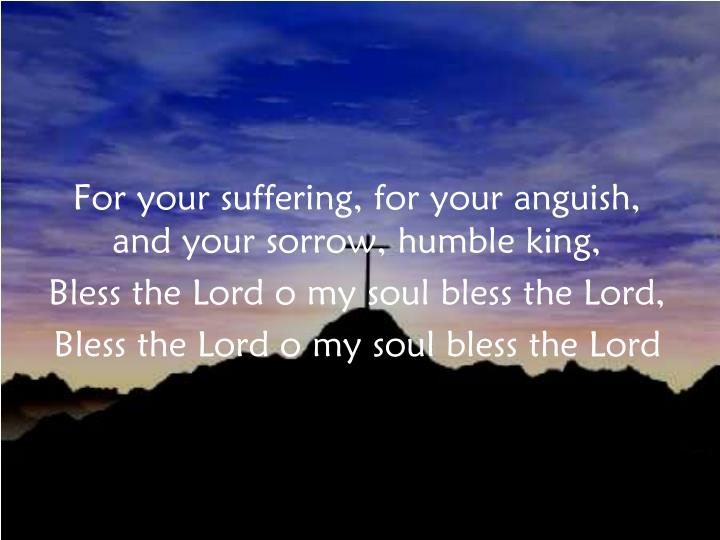 For your suffering, for your anguish, and your sorrow, humble king,