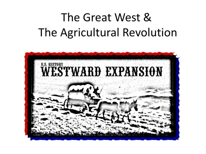 the great west and the agricultural revolution The history of agriculture in the united states covers the period from the first english settlers to the present day in colonial america, agriculture was the primary livelihood for 90% of the population, and most towns were shipping points for the export of agricultural products.