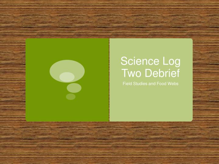 Science log two debrief