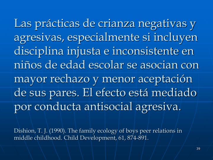 Las prácticas de crianza negativas y agresivas, especialmente si incluyen disciplina injusta e inconsistente en niños de edad escolar se asocian con mayor rechazo y menor aceptación de sus pares. El efecto está mediado por conducta antisocial agresiva.