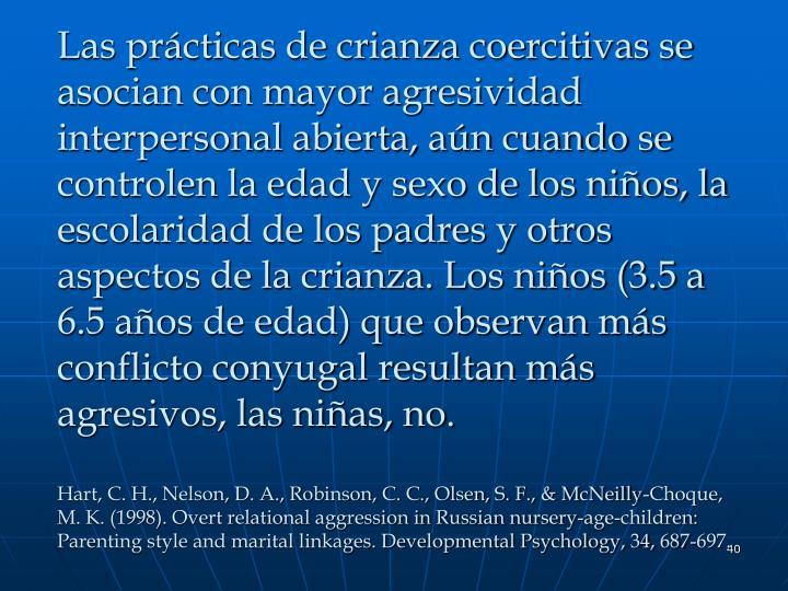 Las prácticas de crianza coercitivas se asocian con mayor agresividad interpersonal abierta, aún cuando se controlen la edad y sexo de los niños, la escolaridad de los padres y otros aspectos de la crianza. Los niños (3.5 a 6.5 años de edad) que observan más conflicto conyugal resultan más agresivos, las niñas, no.