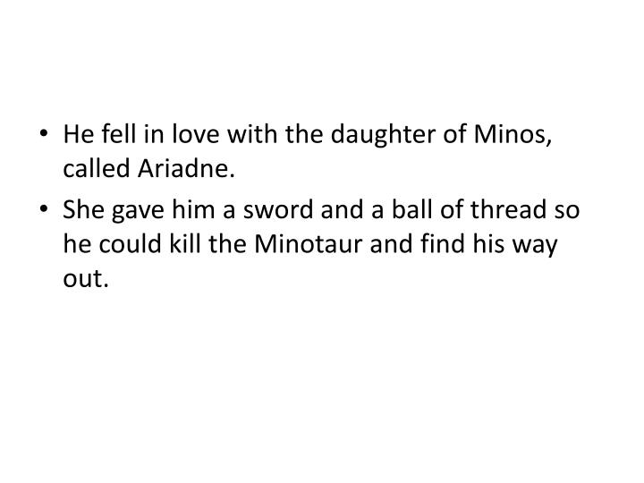 He fell in love with the daughter of Minos, called Ariadne.