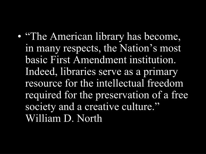 """The American library has become, in many respects, the Nation's most basic First Amendment institution. Indeed, libraries serve as a primary resource for the intellectual freedom required for the preservation of a free society and a creative culture.""  William D. North"