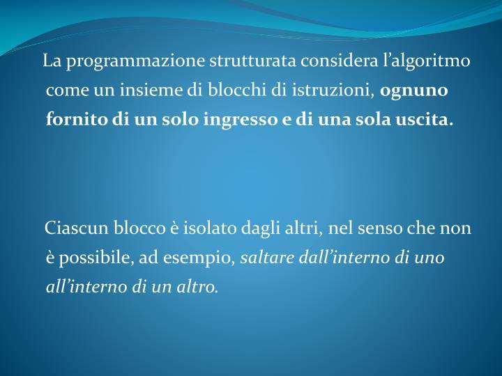 La programmazione strutturata considera l'algoritmo come un insieme di blocchi di istruzioni,