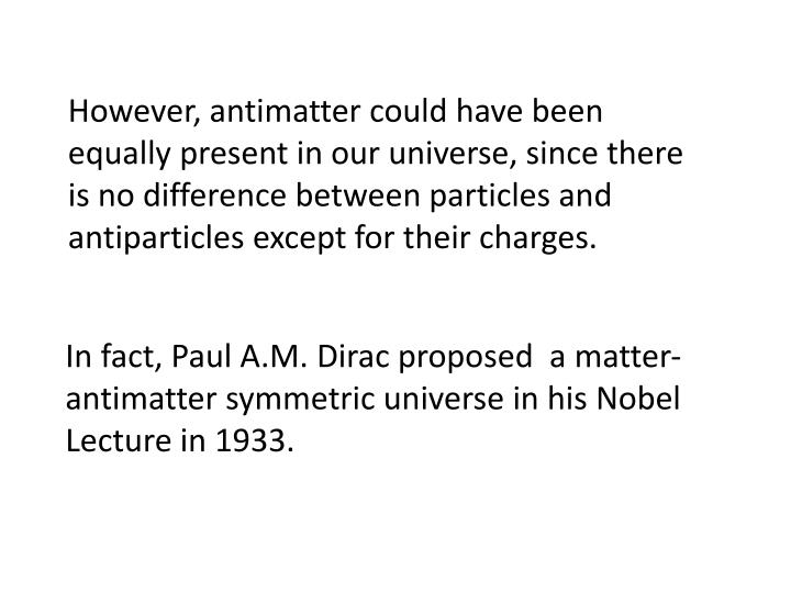 However, antimatter could have been equally present in our universe, since there is no difference between particles and antiparticles except for their charges.