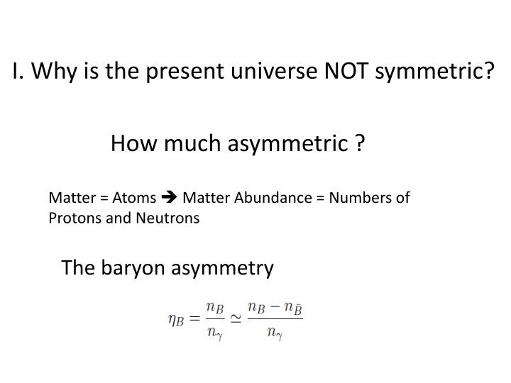 I. Why is the present universe NOT symmetric?