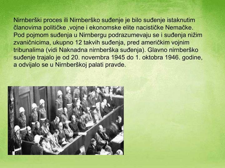 Nirnberški proces ili Nirnberško suđenje je bilo suđenje istaknutim članovima političke ,vojne i ekonomske elite nacističke Nemačke. Pod pojmom suđenja u Nirnbergu podrazumevaju se i suđenja nižim zvaničnicima, ukupno 12 takvih suđenja, pred američkim vojnim tribunalima (vidi Naknadna nirnberška suđenja). Glavno nirnberško suđenje trajalo je od 20. novembra 1945 do 1. oktobra 1946. godine, a odvijalo se u Nirnberškoj palati pravde.