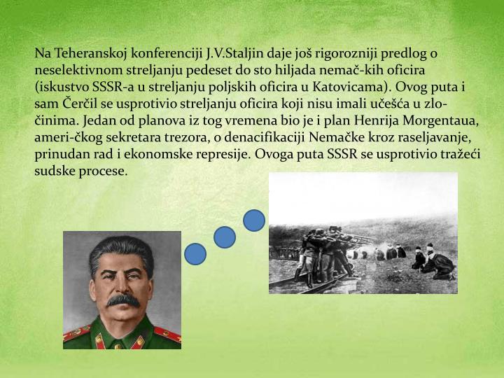 Na Teheranskoj konferenciji J.V.Staljin daje još rigorozniji predlog o neselektivnom streljanju pedeset do sto hiljada nemač-kih oficira (iskustvo SSSR-a u streljanju poljskih oficira u Katovicama). Ovog puta i sam Čerčil se usprotivio streljanju oficira koji nisu imali učešća u zlo-činima. Jedan od planova iz tog vremena bio je i plan Henrija Morgentaua, ameri-čkog sekretara trezora, o denacifikaciji Nemačke kroz raseljavanje, prinudan rad i ekonomske represije. Ovoga puta SSSR se usprotivio tražeći sudske procese.