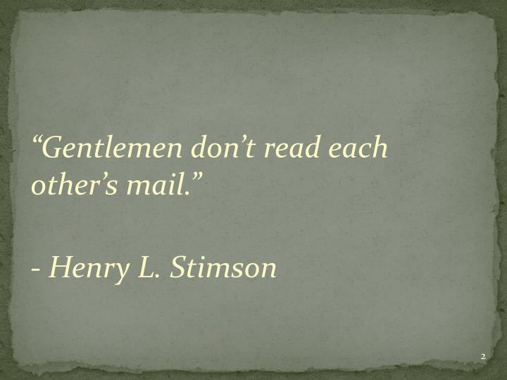 """Gentlemen don't read each other's mail."""