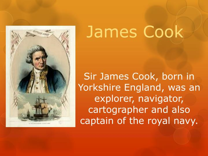 Sir James Cook, born in Yorkshire England, was an explorer, navigator, cartographer and also captain of the royal navy.