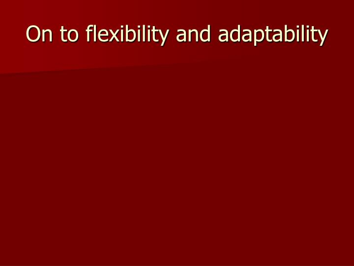 On to flexibility and adaptability