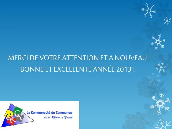 MERCI DE VOTRE ATTENTION ET A NOUVEAU BONNE ET EXCELLENTE ANNÉE 2013 !