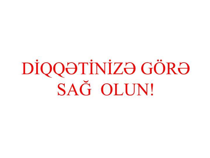 DİQQƏTİNİZƏ GÖRƏ  SAĞ  OLUN!
