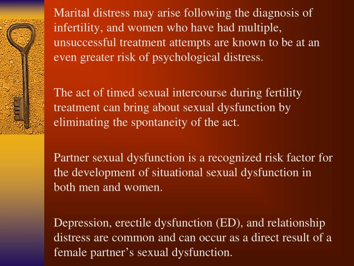 Marital distress may arise following the diagnosis of infertility, and women who have had multiple, unsuccessful treatment attempts are known to be at an even greater risk of psychological distress.
