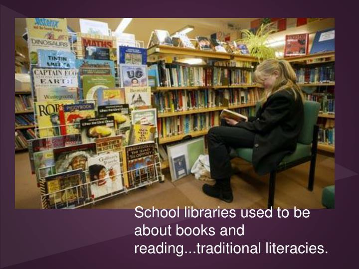 School libraries used to be about books and reading...traditional literacies.
