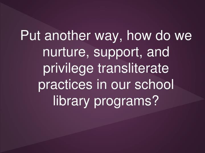 Put another way, how do we nurture, support, and privilege transliterate practices in our school library programs?