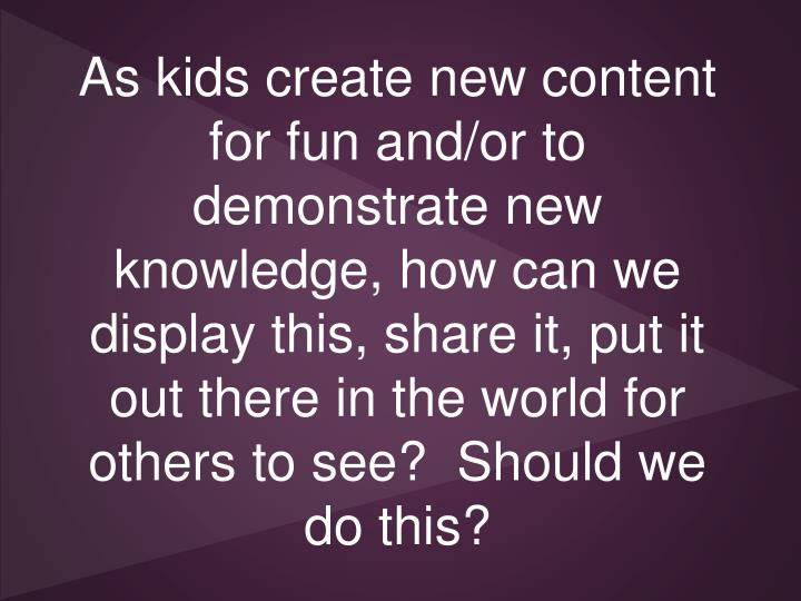 As kids create new content for fun and/or to demonstrate new knowledge, how can we display this, share it, put it out there in the world for others to see?  Should we do this?