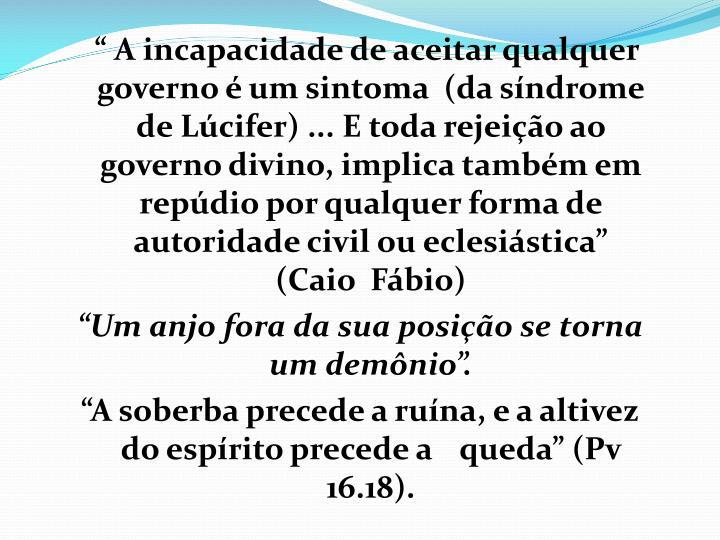 """"""" A incapacidade de aceitar qualquer governo é um sintoma  (da síndrome  de Lúcifer) ... E toda rejeição ao governo divino, implica também em repúdio por qualquer forma de autoridade civil ou eclesiástica"""""""