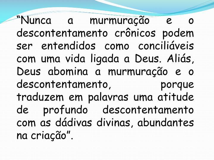 """""""Nunca a murmuração e o descontentamento crônicos podem ser entendidos como conciliáveis com uma vida ligada a Deus. Aliás, Deus abomina a murmuração e o descontentamento, porque traduzem em palavras uma atitude de profundo descontentamento com as dádivas divinas, abundantes na criação""""."""
