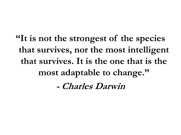 """It is not the strongest of the species that survives, nor the most intelligent that survives. It is the one that is the most adaptable to change."""
