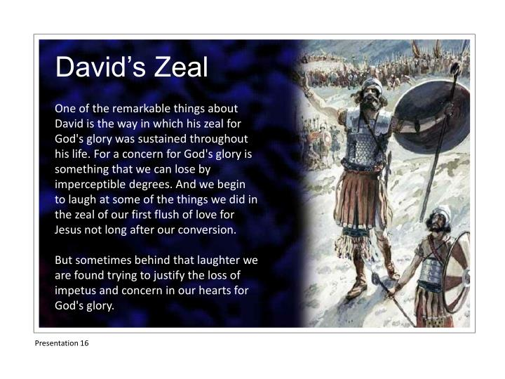 One of the remarkable things about David is the way in which his zeal for God's glory was sustained throughout his life. For a concern for God's glory is something that we can lose by imperceptible degrees. And we begin to laugh at some of the things we did in the zeal of our first flush of love for Jesus not long after our conversion.