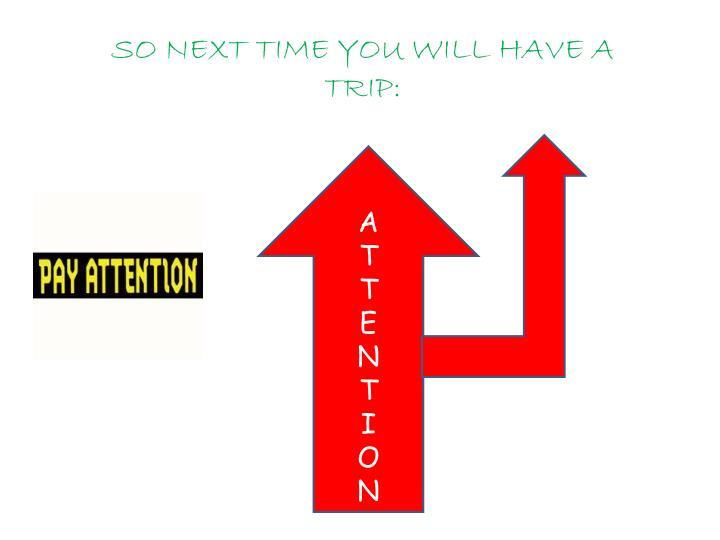 SO NEXT TIME YOU WILL HAVE A TRIP: