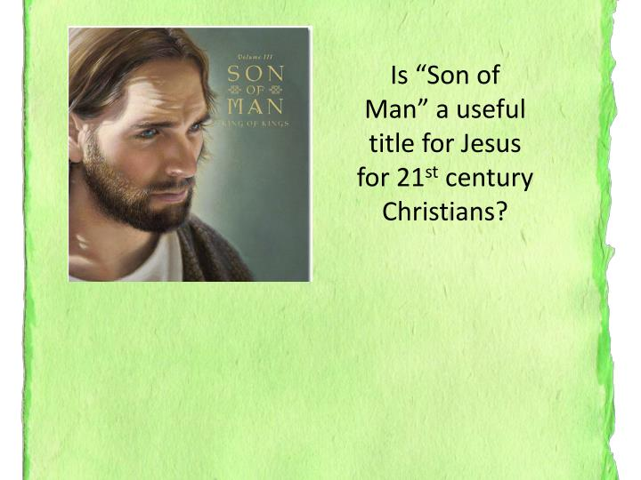 "Is ""Son of Man"" a useful title for Jesus for 21"