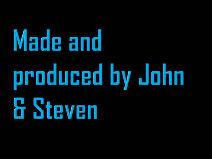 Made and produced by John & Steven