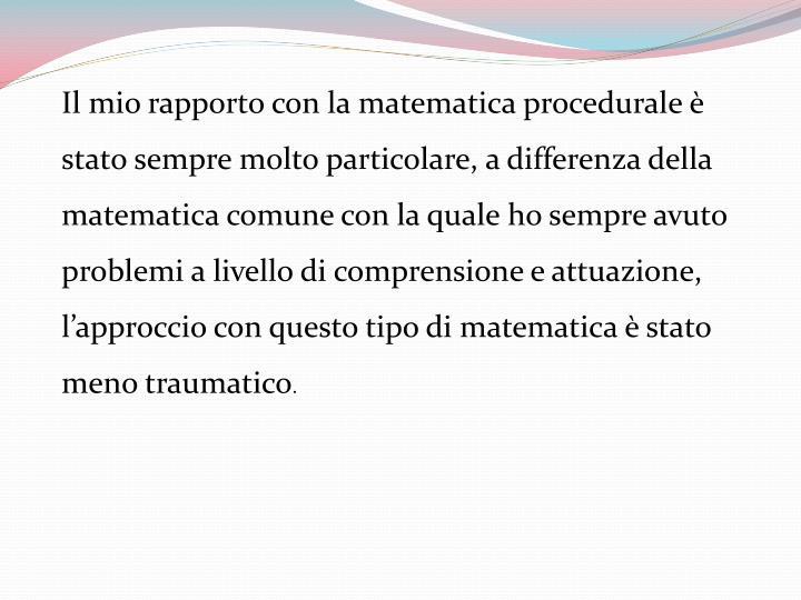 Il mio rapporto con la matematica procedurale è stato sempre molto particolare, a differenza della matematica comune con la quale ho sempre avuto problemi a livello di comprensione e attuazione, l'approccio con questo tipo di matematica è stato meno traumatico