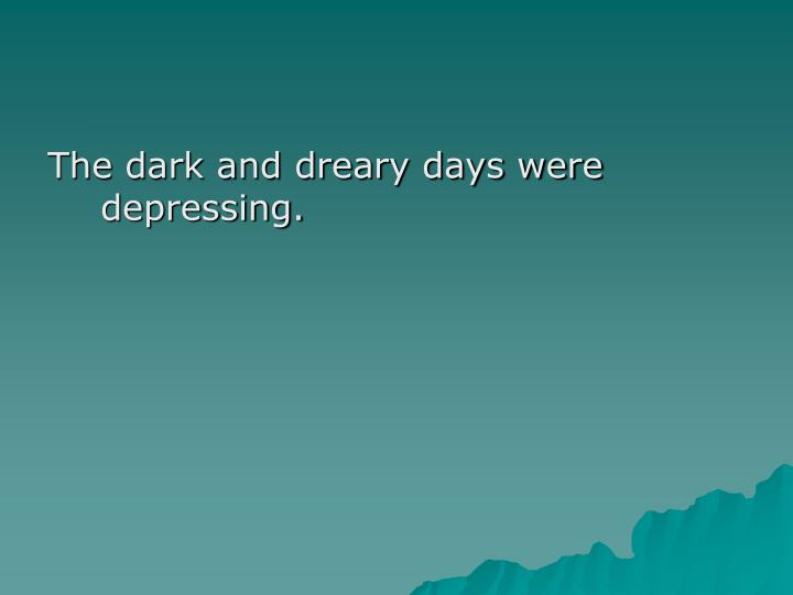 The dark and dreary days were depressing.