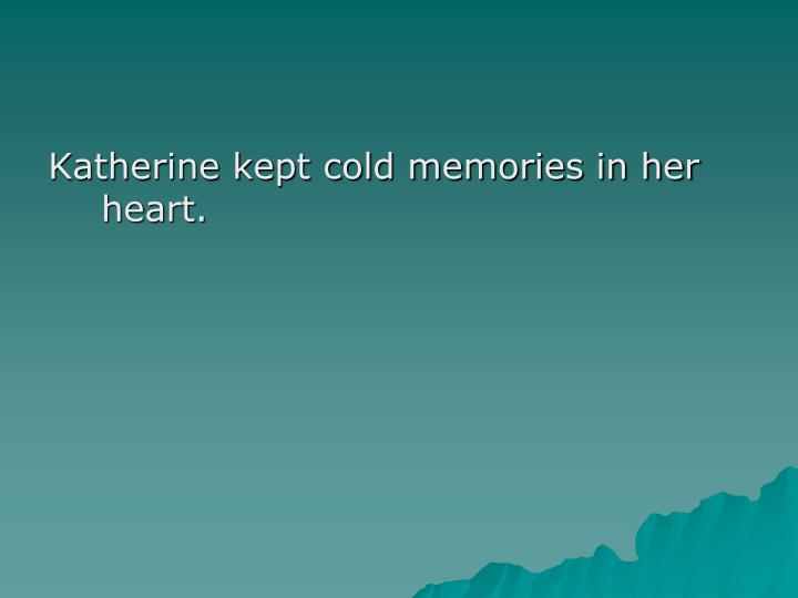 Katherine kept cold memories in her heart.