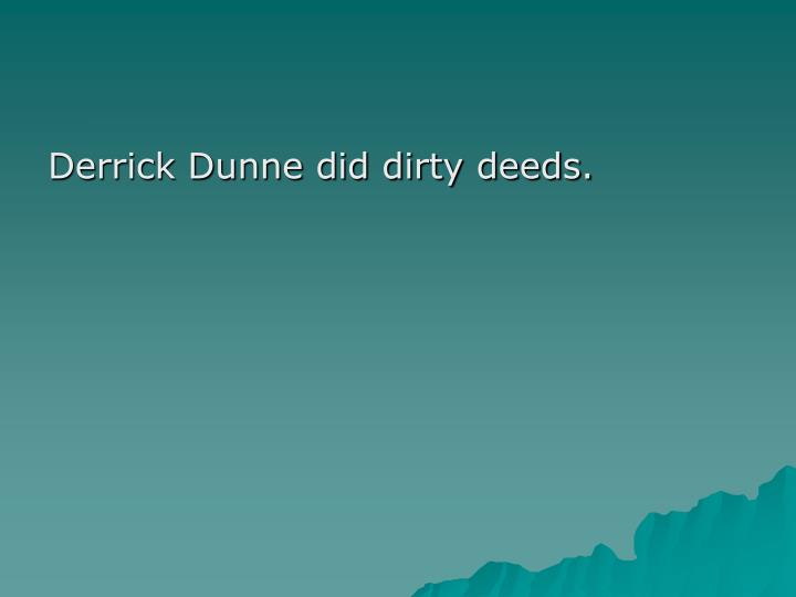 Derrick Dunne did dirty deeds.